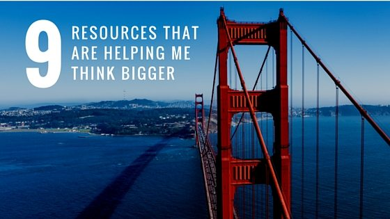 9 Resources That Are Helping Me Think Bigger