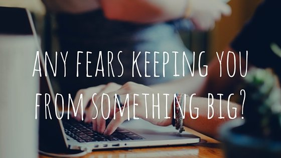 Any Fears Keeping You From Something Big?