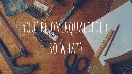 You're Overqualified. So What?