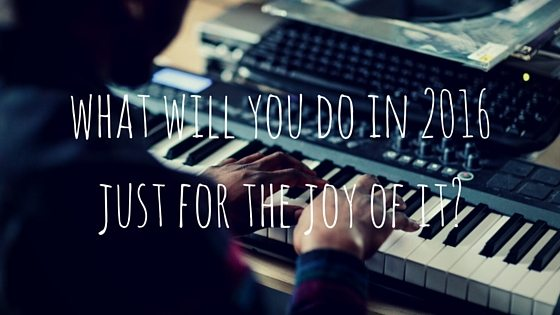 What Will You Do In 2016 Just For The Joy Of It?
