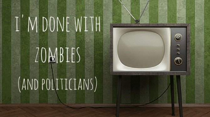 I'm Done With Zombies (And Politicians)