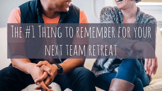 The #1 Thing to Remember About Your Next Team Retreat